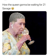 21: How the queen gonna be waiting for 21  Savage