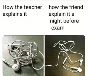 Explains: How the teacher  how the friend  explain it a  night before  explains it  exam