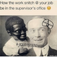 snitch: How the work snitch your job  be in the supervisor's office  ICAINTSTANDWO  COM