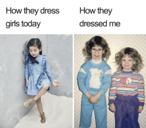 Girls, Memes, and Dress: How they  How they dress  girls today  dressed me 15 Memes That Anyone Who Grew Up In The 90s Will Relate To
