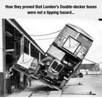 "Tumblr, Blog, and How: How they proved that London's Double-decker buses  were not a tipping hazard...  020304050 <p><a href=""https://epicjohndoe.tumblr.com/post/172356792846/better-to-be-sure"" class=""tumblr_blog"">epicjohndoe</a>:</p>  <blockquote><p>Better To Be Sure</p></blockquote>"
