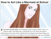 A lesson: How to Act Like a Mermaid at School  5 Act alert around water. If you happen to get a drop of water on you, run  away to hide in the bathroom or frantically dry it off. When the class is  talking about the ocean, listen intently like you already know these things, but  you're looking to point out a mistake. Or, to be mysterious, clam up completely.  wikiHow A lesson