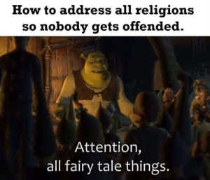 ?: How to address all religions  so nobody gets offended.  Attention,  all fairy tale things. ?