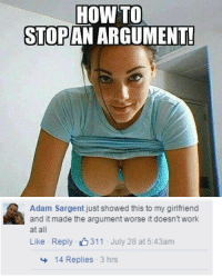 Work, How To, and Girlfriend: HOW TO  AN ARGUMENTE  STOP   Adam Sargent just showed this to my girlfriend  and it made the argument worse it doesn't work  at all  Like Reply 311 July 28 at 5:43am  14 Replies 3 hrs
