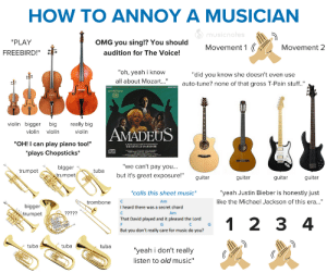 "chrispalmermusic:How To Annoy a Musician: HOW TO ANNOY A MUSICIAN  O musicnotes  ""PLAY  OMG you sing!? You should  Movement 1 (  Movement 2  audition for The Voice!  FREEBIRD!""  ""oh, yeah i know  ""did you know she doesn't even use  all about Mozart..""  auto-tune? none of that gross T-Pain stuff.""  AMADEUS  MORE  violin bigger big  really big  AMADEUS  violin violin  violin  ""OH! I can play piano too!""  ACADO O SE MARTINNTHELOS  SIR NEVILLE MARRINER  *plays Chopsticks*  ""we can't pay you...  bigger  egn  but it's great exposure!""  trumpet  trumpet  guitar  guitar  guitar  guitar  *calls this sheet music*  ""yeah Justin Bieber is honestly just  like the Michael Jackson of this era...""  Am  trombone  bigger  I heard there was a secret chord  ?????  Am  trumpet  That David played and it pleased the Lord  1 2 3 4  But you don't really care for music do you?  tuba  tuba  tuba  ""yeah i don't really  listen to old music"" chrispalmermusic:How To Annoy a Musician"