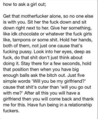Being Alone, Bitch, and Fucking: how to ask a girl out;  Get that motherfucker alone, so no one else  is with you. Sit her the fuck down and sit  down right next to her. Give her something,  like idk chocolate or whatever the fuck girls  like, tampons or some shit. Hold her hands,  both of them, not just one cause that's  fucking pussy. Look into her eyes, deep as  fuck, do that shit don't just think about  doing it. Stay there for a few seconds, hold  that position then when you have big  enough balls ask the bitch out. Just five  simple words 'Will you be my girlfriend?'  cause that shit's cuter than 'will you go out  with me?' After all this you will have a  girlfriend then you will come back and thank  me for this. Have fun being in a relationship  fuckers.