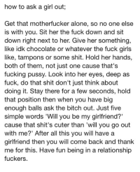 Being Alone, Bitch, and Fucking: how to ask a girl out;  Get that motherfucker alone, so no one else  is with you. Sit her the fuck down and sit  down right next to her. Give her something,  like idk chocolate or whatever the fuck girls  like, tampons or some shit. Hold her hands,  both of them, not just one cause that's  fucking pussy. Look into her eyes, deep as  fuck, do that shit don't just think about  doing it. Stay there for a few seconds, hold  that position then when you have big  enough balls ask the bitch out. Just five  simple words 'Will you be my girlfriend?  cause that shit's cuter than 'will you go out  with me?' After all this you will have a  girlfriend then you will come back and thank  me for this. Have fun being in a relationship  fuckers. youwere-my-everything:  this absolutely made my life omg