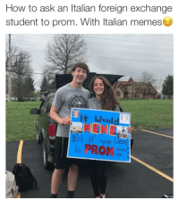 Italian Memes: How to ask an Italian foreign exchange  student to prom. With Italian memes  tWould  glo  otit you  lwith