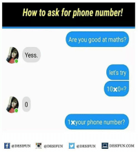 Be Like, Meme, and Memes: How to ask for phone number!  Are you good at maths?  Yess.  let's try  10x0-?  1xyour phone number?  KI @DESIFUN 1สุ @DESIFUN  @DESIFUN םDESIFUN.COM Twitter: BLB247 Snapchat : BELIKEBRO.COM belikebro sarcasm meme Follow @be.like.bro