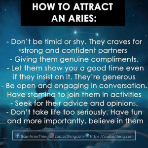Advice, Life, and Aries: HOW TO ATTRACT  AN ARIES:  - Don't be timid or shy. They craves for  strong and confident partners  - Giving them genuine compliments  -Let them show you a good time even  if they insist on it. They're generous  Be open and engaging in conversation.  Have stamina to join them in activities  Seek for their advice and opinions.  Don't take life too seriously. Have fun  and more importantly, believe in them  f ItsanAriesThingzodiacthingcom https://zodiacthing.com