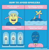 get away from me with your Game of Thrones spoilers 🙅: HOW TO AVOID SPOILERS  PUT HOT DOGS IN  YOUR EARS  SHIPWRECK YOURSELF  ON A DESERT ISLAND  CRYOGENICALLY FREEZE  YOURSELF  PURCHASE A SPOILER  REPELLENT MASK  @BENARMSON/ BUZZFEED get away from me with your Game of Thrones spoilers 🙅