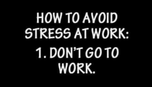Dank, Work, and How To: HOW TO AVOID  STRESS AT WORK:  1. DON'T GOTO  WORK. Seems easy enough.