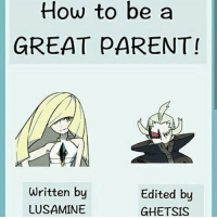 Memes, Failure, and 🤖: How to be a  GREAT PARENT  Written by  Edited by  LUSAMINE  GHETSIS Lusamina: When your children are disobedient you must make their lives miserable.  Ghetsis [edit]: If your child is either disobedient and/or a worthless excuse for a failure, disown them and kill them. Problem solved.  -James