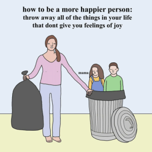 Funny, Life, and Best: how to be a more happier person:  throw away all of the things in your life  that dont give you feelings of joy  mama #Today #Best 17 #Funny #Pics
