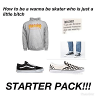 Bitch, How To, and Skate: How to be a wanna be skater who is justa  little bitch  THRASHER  I got into thrasher  because everyone  else was wearing  it,  STARTER PACK!!! 😂😂😂 skatermemes