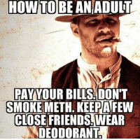 Adult Memes: HOW TO BE AN ADULT  PAY  YOUR BILLS DON  SMOKE  METH. KEEPAFEW  CLOSE FRIENDSTWEAR  DEODORANT