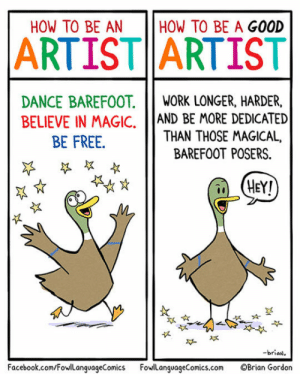 srsfunny:How To Really Be A Good Artist: HOW TO BE AN  HOW TO BE A GOOD  ARTIST ARTIST  DANCE BAREFOOT.IWORK LONGER, HARDER,  BELIEVE IN MAGIC, AND BE MORE DEDICATED  THAN THOSE MAGICAL,  BE FREE.  BAREFOOT POSERS.  HEY!  似  -brian  Facebook.com/FowLanguageComics FowlanguageComics.com OBrian Gordon srsfunny:How To Really Be A Good Artist