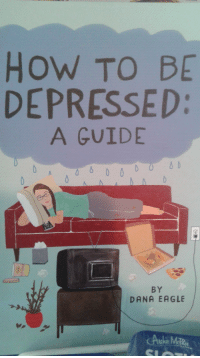 Eagle, How To, and Irl: How TO BE  DEPRESSED:  A GUIDE  BY  DANA EAGLE