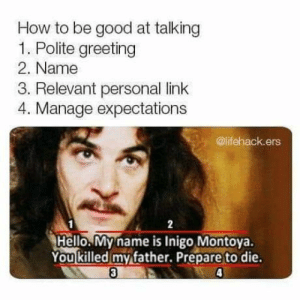 Club, Hello, and Tumblr: How to be good at talking  1. Polite greeting  2. Name  3. Relevant personal link  4. Manage expectations  @lifehack.ers  2  Hello. My name is Inigo Montoya.  You killed my father. Prepare to die.  3  4 laughoutloud-club:  Good talking Is important….