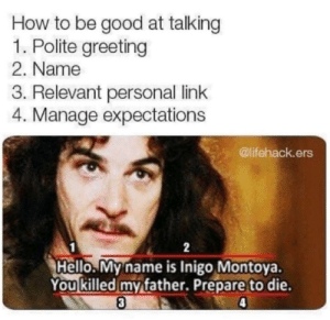 Arguing, Dank, and Hello: How to be good at talking  1. Polite greeting  2. Name  3. Relevant personal link  4. Manage expectations  @lifehack.ers  1  Hello. My name is Inigo Montoya.  You killed my father. Prepare to die.  3  4  2 Can't really argue with the logic! by Kennyg39 MORE MEMES