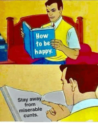 Memes, Happy, and How To: How  to be  happy.  Stay away  from  miserable  cunts.