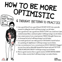 Advice, Bad, and Birthday: HOW TO BE KEEP TRYING  OPTIMISTIC  I WILL  6 THOUGHT PATTERNS TO PRACTICE  I CAN  DO  BETTER  1.I am a good friend I am a good frien  OH MY GOD I ate a pancake  instead of calling her back I will keep trying Ican do better.  2. I am a good lover I am a good lover HOLY COWI am a bad lover Jus  crawled around like a confused spider l will keep trying I can do better.  3. I am a smart person I am a smart person YIKES I thought Vienna was  in Germany ha ha ha I will keep trying Ican do better.  4. I can make good art I can make good art OH DANG I made bad art  it's a painting of a lighthouse Iwill keep trying I can do better.  5. I am a normal person I am a normal person HOLY SMOKESIhugged  my new boss and accidentally bumped her breast and said TIP TOP  THE DUMPLING SHOP will keep trying Ican do better  6. This is a good country this is a good country GosH NEVER MIND  this is a slime country but I will keep trying Ican make it better.  LORD  BIRTHDAY art drawing illo illustrations ink sketch humor comedy cartoon instaart kunst modernart cartoonist contemporaryart instacool mood comics advice