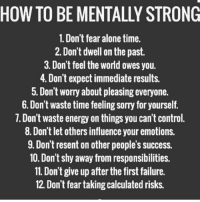 Resentfully: HOW TO BE MENTALLY STRONG  1. Don't fear alone time.  2. Don't dwell on the past.  3. Don't feel the world owes you.  4. Don't expect immediate results.  5. Don't worry about pleasing everyone.  6. Don't waste time feeling sorry for yourself.  7. Don't waste energy on things you can't control.  8. Don't let others influence your emotions.  9. Don't resent on other people's success.  10. Don't shy away from responsibilities.  11. Don't give up after the first failure.  12. Don't fear taking calculated risks.