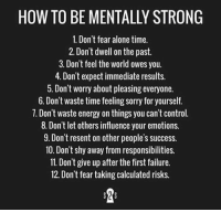 RT @MiIlionaireMind: https://t.co/5NcdVQRUUM: HOW TO BE MENTALLY STRONG  1. Don't fear alone time.  2. Don't dwell on the past.  3. Don't feel the world owes you.  4. Don't expect immediate results.  . Don t worry about pleasing everyone.  6. Don't waste time feeling sorry for yourself.  7. Don't waste energy on things you can't control  8. Don't let others influence your emotions.  9. Don't resent on other people's success  10. Don't shy away from responsibilities.  11. Don't give up after the first failure.  12. Don't fear taking calculated risks RT @MiIlionaireMind: https://t.co/5NcdVQRUUM
