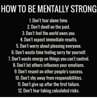 For anyone with #mentalhealthissues here's a list on how to be mentally strong please retweet this so someone in need can see this https://t.co/lazykFBzbD: HOW TO BE MENTALLY STRONG  1. Don't fear alone time.  2. Don't dwell on the past  3. Don't feel the world owes you  4. Don't expect immediate results  5. Don't worry about pleasing everyone.  6. Don't waste time feeling sorry for yourself  ·Don t waste energy on things you can t control  8. Don't let others influence your emotions.  9. Don't resent on other people's success  10. Don't shy away from responsibilities.  11. Don't give up after the first failure.  12. Don't fear taking calculated risks For anyone with #mentalhealthissues here's a list on how to be mentally strong please retweet this so someone in need can see this https://t.co/lazykFBzbD