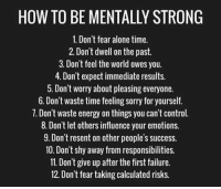 RT @FreakyTheory: How To Be Mentally Strong https://t.co/09cvTEeyPO: HOW TO BE MENTALLY STRONG  1. Don't fear alone time.  2. Don't dwell on the past  3. Don't feel the world owes you.  4. Don't expect immediate results.  . Don t worry about pleasing everyone.  6. Don't waste time feeling sorry for yourself.  7. Don't waste energy on things you can't control  8. Don't let others influence your emotions.  9. Don't resent on other people's success.  10. Don't shy away from responsibilities.  11. Don't give up after the first failure  12. Don't fear taking calculated risks. RT @FreakyTheory: How To Be Mentally Strong https://t.co/09cvTEeyPO