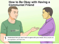 Capitalism, How To, and Okay: How to Be Okay with Having a  Communist Friend  Wikiaow  Understand that you don't have to agree with your friend. Many people are  pro-capitalism, and that's fine.  wikiHow
