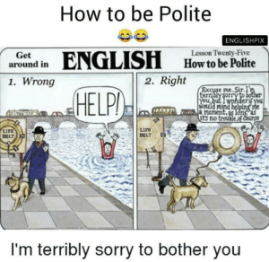 british people are always polite: How to be Polite  ENGLISHPIX  ENGLISH  Lesson Twenty-Five  Get  around in  How to be Polite  2. Right  1. Wrong  Excuse me. Sir.I'm  terribly sorry to bother  You, but I wonderif you  Would mind helping me  a moment, as ldng°as  it's no trouble,of Course  HELPI  LIFE  BELT  LIFE  BELT  I'm terribly sorry to bother you british people are always polite