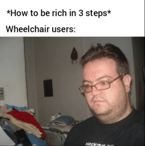 awesomesthesia:  Wheelchair users: *How to be rich in 3 steps*  Wheelchair users:  Hack awesomesthesia:  Wheelchair users