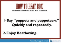 """How To Beat: HOW TO BEAT BOX  Learn how to beatbox in less than 10 seconds  1-Say """"puppets and puppeteers""""  Quickly and repeatedly.  2-Enjoy Beatboxing.  Posted By: Peggie Bennett  memez.com"""