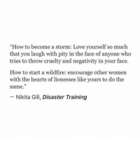 "wildfire: ""How to become a storm: Love yourself so much  that you laugh with pity in the face of anyone who  tries to throw cruelty and negativity in your face.  How to start a wildfire: encourage other women  with the hearts of lionesses like yours to do the  same.""  73  Nikita Gill, Disaster Training"