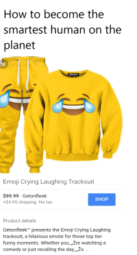 """😂💯👌Lmao truuuuuu 😂😂: How to become the  smartest human on the  planet  Emoji Crying Laughing Tracksuit  $99.99 Getonfleek  SHOP  +$4.95 shipping. No tax  Product details  Getonfleek TM  presents the Emoji Crying Laughing  tracksuit, a hilarious emote for those top tier  funny moments. Whether you """"Zre watching a  comedy or just recalling the day Zs. 😂💯👌Lmao truuuuuu 😂😂"""