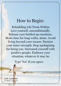 Memes, Apology, and 🤖: How to Begin:  Rebuilding Life From Within.  Love yourself, unconditionally.  Release your bottled up emotions.  Make time for long walks, alone. Avoid  living beyond your means. Nurture  your inner strength. Stop apologizing  for being you. Surround yourself with  positive people. Embrace your  situation, whatever it may be.  Type 'Yes' if you agree.  Life Learned  F e e l i  s <3