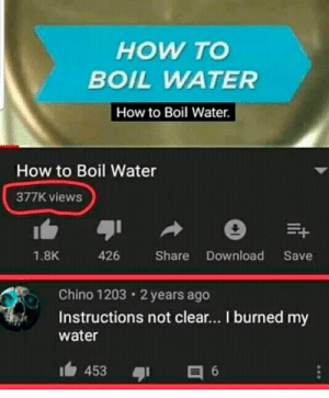 boil: HOW TO  BOIL WATER  How to Boil Water  How to Boil Water  377K views  426 Share Download Save  1.8K  Chino 1203 2 years ago  Instructions not clear... I burned my  water