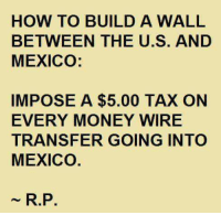 Sounds good to me! #TrumpPence2016 #MakeAmericaGreatAgain #AmericaFirst #DealWithit #NoAmnesty #SecureTheBorders: HOW TO BUILD A WALL  BETWEEN THE U.S. AND  MEXICO:  IMPOSE A $5.00 TAX ON  EVERY MONEY WIRE  TRANSFER GOING INTO  MEXICO  R.P. Sounds good to me! #TrumpPence2016 #MakeAmericaGreatAgain #AmericaFirst #DealWithit #NoAmnesty #SecureTheBorders