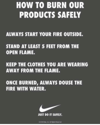 So @Nike just released this and there level of petty is on another level and I ffffffff love it! Lmao maga kaepernick nike justdoit colinkaepernick: HOW TO BURN OUR  PRODUCTS SAFELY  ALWAYS START YOUR FIRE OUTSIDE.  STAND AT LEAST 5 FEET FROM THE  OPEN FLAME.  KEEP THE CLOTHES YOU ARE WEARING  AWAY FROM THE FLAME.  ONCE BURNED, ALWAYS DOUSE THE  FIRE WITH WATER.  JUST DO IT SAFELY.  C2018 Nike, Inc.Al Rights Reserved So @Nike just released this and there level of petty is on another level and I ffffffff love it! Lmao maga kaepernick nike justdoit colinkaepernick