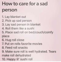 Movies, Couch, and Happy: How to care for a sad  person  1. Lay blanket out  2. Pick up sad person  3. Lay sad person in blanket  4. Roll them like a sushi  5. Place sad roll on bed/couch/comfy  place  6. Hug roll close  7. Put on rolls favorite movies  8. Feed roll snacks  9. Make sure roll is well hydrated. Tears  make roll dehydrated  10. Happy lil' sushi roll