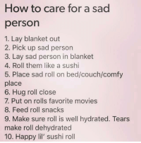 Memes, Movies, and Couch: How to care for a sad  person  1. Lay blanket out  2. Pick up sad person  3. Lay sad person in blanket  4. Roll them like a sushi  5. Place sad roll on bed/couch/comfy  place  6. Hug roll close  7. Put on rolls favorite movies  8. Feed roll snacks  9. Make sure roll is well hydrated. Tears  make roll dehydrated  10. Happy lil' sushi roll