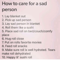 "<p>How to care for a sad person via /r/wholesomememes <a href=""http://ift.tt/2uje2Dr"">http://ift.tt/2uje2Dr</a></p>: How to care for a sad  person  1. Lay blanket out  2. Pick up sad person  3. Lay sad person in blanket  4. Roll them like a sushi  5. Place sad roll on bed/couch/comfy  place  6. Hug roll close  7. Put on rolls favorite movies  8. Feed roll snacks  9. Make sure roll is well hydrated. Tears  make roll dehydrated  10. Happy lil' sushi roll <p>How to care for a sad person via /r/wholesomememes <a href=""http://ift.tt/2uje2Dr"">http://ift.tt/2uje2Dr</a></p>"
