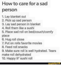 Dank, Funny, and Lay's: How to care for a sad  person  1. Lay blanket out  2. Pick up sad person  3. Lay sad person in blanket  4. Roll them like a sushi  5. Place sad roll on bed/couch/comfy  place  6. Hug roll close  7. Put on rolls favorite movies  8. Feed roll snacks  9. Make sure roll is well hydrated. Tears  make roll dehydrated  10. Happy lil' sushi roll  funny
