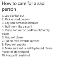 Movies, Couch, and Happy: How to care for a sad  person  1. Lay blanket out  2. Pick up sad person  3. Lay sad person in blanket  4. Roll them like a sushi  5. Place sad roll on bed/couch/comfy  place  6. Hug roll close  7. Put on rolls favorite movies  8. Feed roll snacks  9. Make sure roll is well hydrated. Tears  make roll dehydrated  10. Happy lil' sushi roll Happy lil sushi roll