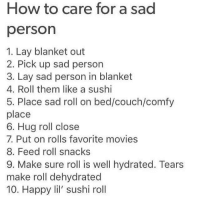 Dank, Lay's, and Movies: How to care for a sad  person  1. Lay blanket out  2. Pick up sad person  3. Lay sad person in blanket  4. Roll them like a sushi  5. Place sad roll on bed/couch/comfy  place  6. Hug roll close  7. Put on rolls favorite movies  8. Feed roll snacks  9. Make sure roll is well hydrated. Tears  make roll dehydrated  10. Happy lil' sushi roll