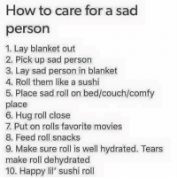 Lay's, Memes, and Movies: How to care for a sad  person  1. Lay blanket out  2. Pick up sad person  3. Lay sad person in blanket  4. Roll them like a sushi  5. Place sad roll on bed/couch/comfy  place  6. Hug roll close  7. Put on rolls favorite movies  8. Feed roll snacks  9. Make sure roll is well hydrated. Tears  make roll dehydrated  10. Happy lil' sushi roll