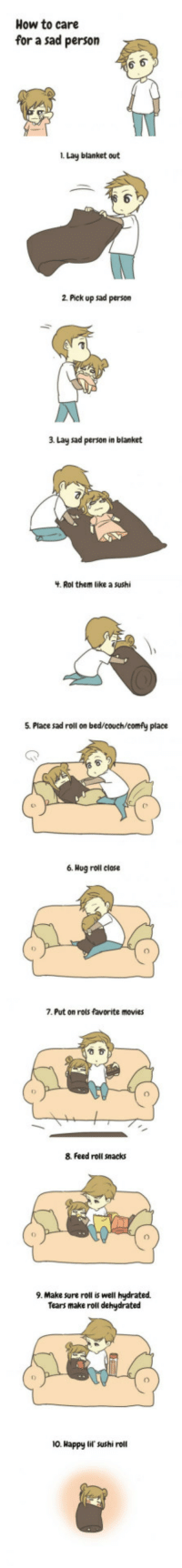 <p>How to care for a sad person</p>: How to care  for a sad person  i. Lay blanket out  1  2 Pick up sad person  3 Lay sad person in blanket  . Rol them like a sushi  5. Place sad roll on bed/couch/comfy place  6. Hog roll close  7. Put on rols favorite movies  8. Feed roll snacks  9. Make sure roll is well hydrated  Tears make roll dehydrated  10. Happy lif sushi roll <p>How to care for a sad person</p>