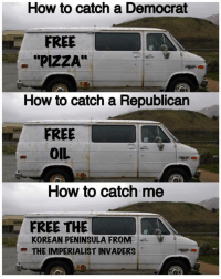"""peninsula: How to catch a Democrat  FREE  """"PIZZA""""  How to catch a Republican  FREE  OIL  How to catch me  FREE THE  KOREAN PENINSULA FROM  THE IMPERIALIST INVADERS"""