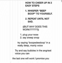 """Memes, Wifi, and Cheerfulness: HOW TO CHEER UP IN 2  EASY STEPS  1. WHISPER """"BEEP  BOOP"""" TO YOURSELF.  2. REPEAT UNTIL NOT  SAD.  (BUT WHY DOES THIS  WORK?  1. plug your nose  2. say sneep snop  try saying 'boopedeedoop in a  really deep, manly voice  Try and say bubbles in the angriest  voice you can  the last one will work l promise you This really works though -🎶 cleanfunny cleanlol cleanhaha cleanmeme cleanmemes cleanlaugh cleanlaughter cleanlaughs ha haha hahaha lol lolol lololol funny laugh laughs laughing laughter meemay textpost textposts tumblr internet wifi hashtags like"""